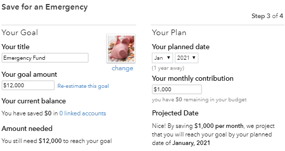 Save for an Emergency  Your Goal  Your title  Fun 8  Your goal amount  312,000  change  + is go—I  Your current balance  You have SO in O linked accounts  Amount needed  You still need S12,OOO to resch your gosl  Step 3 of 4  Your Plen  Your planned date  2021  Your monthly contribution  s 1,000  SO in your  Projected Date  Nice! By ssving SI ,OOO per month, project  the: you will reach your goal by your plsnned  of January, 2021